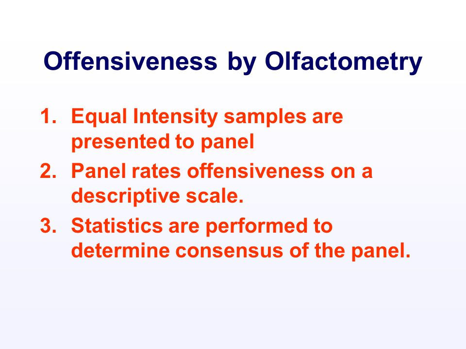 Offensiveness by Olfactometry 1.Equal Intensity samples are presented to panel 2.Panel rates offensiveness on a descriptive scale.