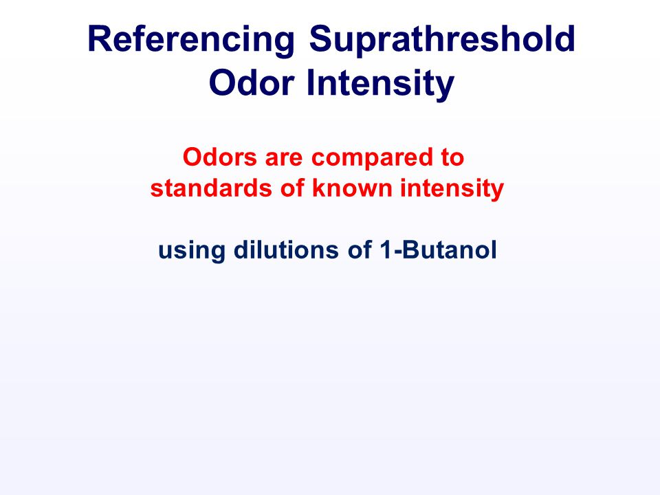 Odors are compared to standards of known intensity using dilutions of 1-Butanol CH 3 CH 2 CH 2 OH Referencing Suprathreshold Odor Intensity
