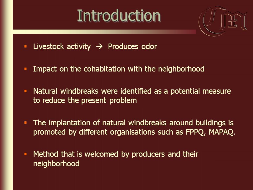 IntroductionIntroduction  Livestock activity  Produces odor  Impact on the cohabitation with the neighborhood  Natural windbreaks were identified as a potential measure to reduce the present problem  The implantation of natural windbreaks around buildings is promoted by different organisations such as FPPQ, MAPAQ.