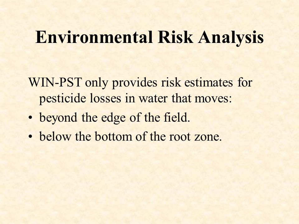 Environmental Risk Analysis WIN-PST only provides risk estimates for pesticide losses in water that moves: beyond the edge of the field.