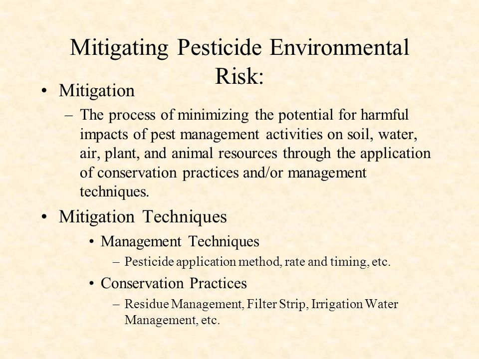 Mitigating Pesticide Environmental Risk: Mitigation –The process of minimizing the potential for harmful impacts of pest management activities on soil, water, air, plant, and animal resources through the application of conservation practices and/or management techniques.