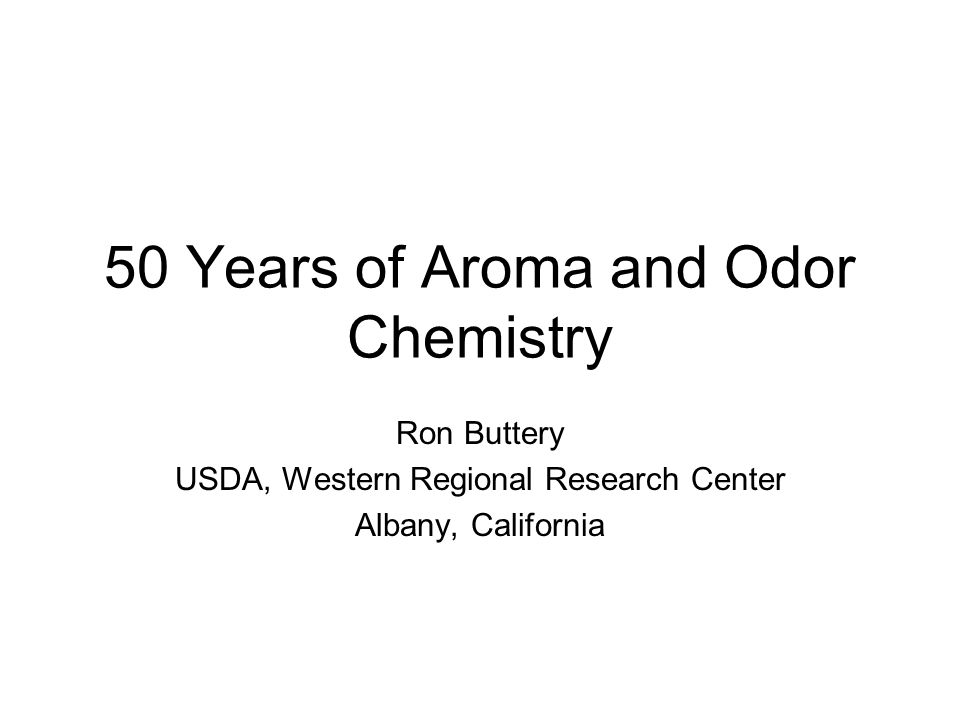 50 Years of Aroma and Odor Chemistry Ron Buttery USDA, Western Regional Research Center Albany, California