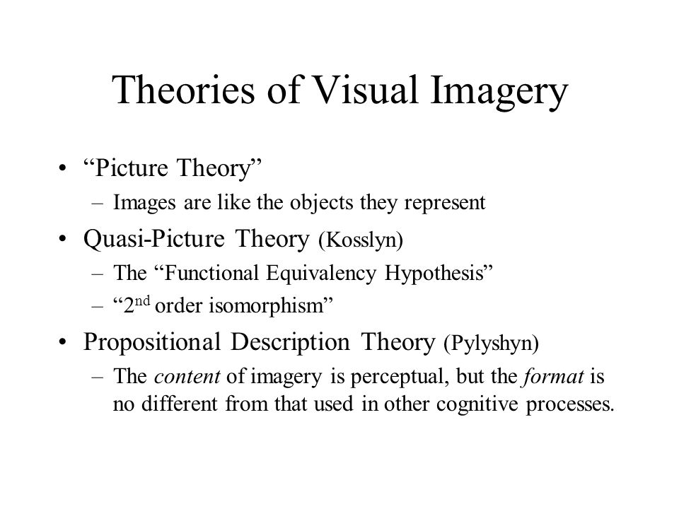 "Theories of Visual Imagery ""Picture Theory"" –Images are like the objects they represent Quasi-Picture Theory (Kosslyn) –The ""Functional Equivalency Hy"