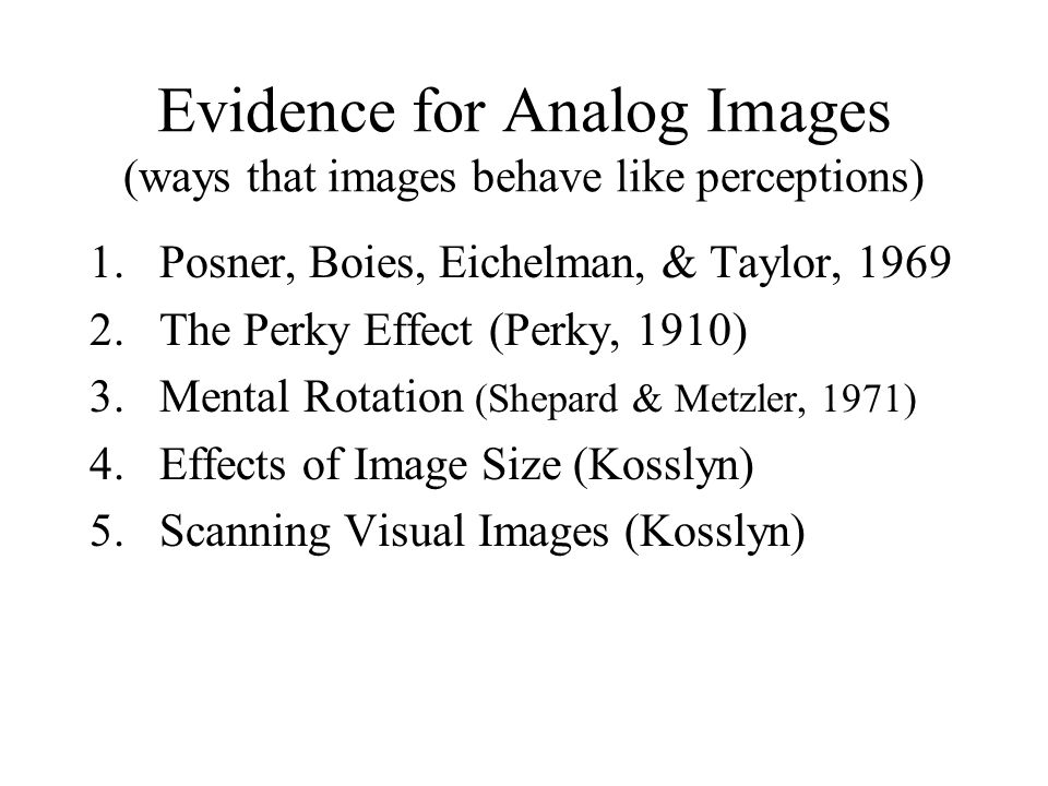 Evidence for Analog Images (ways that images behave like perceptions) 1.Posner, Boies, Eichelman, & Taylor, 1969 2.The Perky Effect (Perky, 1910) 3.Me