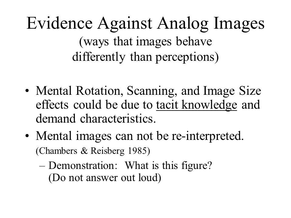 Evidence Against Analog Images (ways that images behave differently than perceptions) Mental Rotation, Scanning, and Image Size effects could be due t