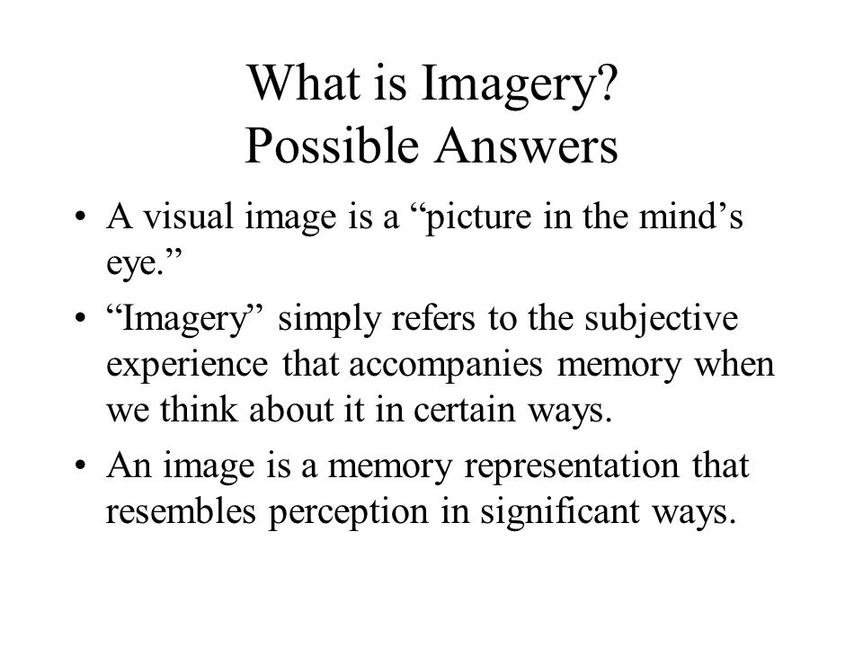 "What is Imagery? Possible Answers A visual image is a ""picture in the mind's eye."" ""Imagery"" simply refers to the subjective experience that accompani"