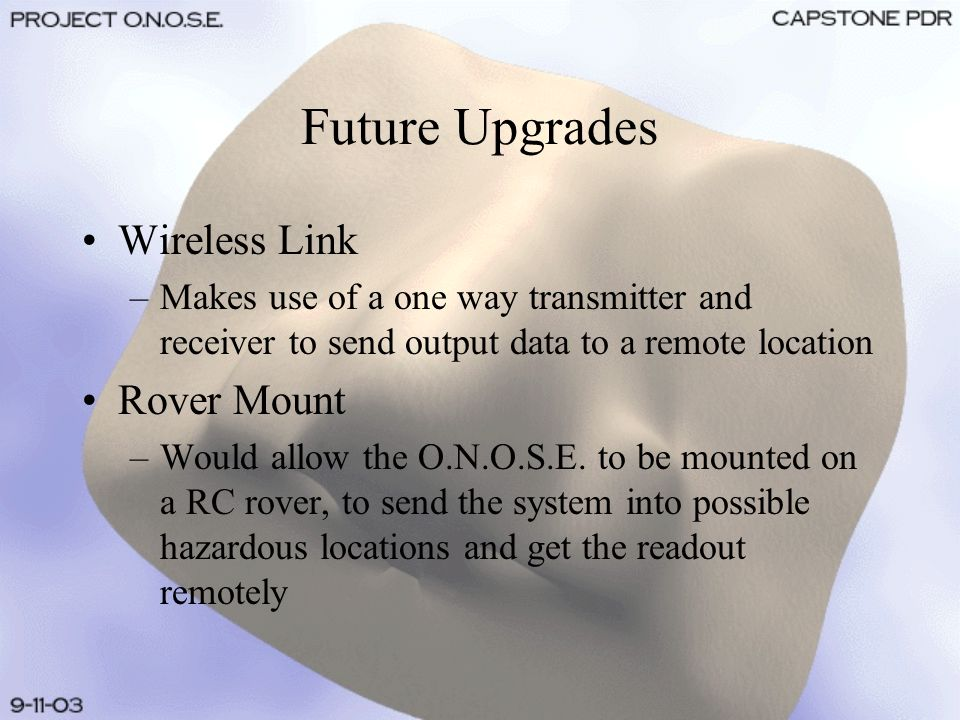 Future Upgrades Wireless Link –Makes use of a one way transmitter and receiver to send output data to a remote location Rover Mount –Would allow the O.N.O.S.E.