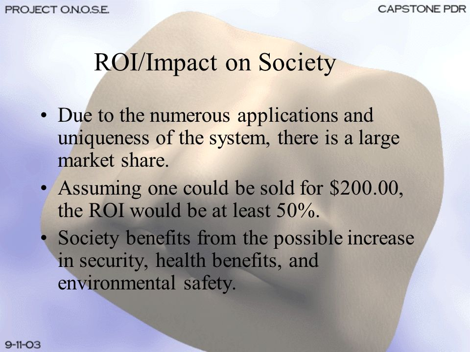 ROI/Impact on Society Due to the numerous applications and uniqueness of the system, there is a large market share. Assuming one could be sold for $20