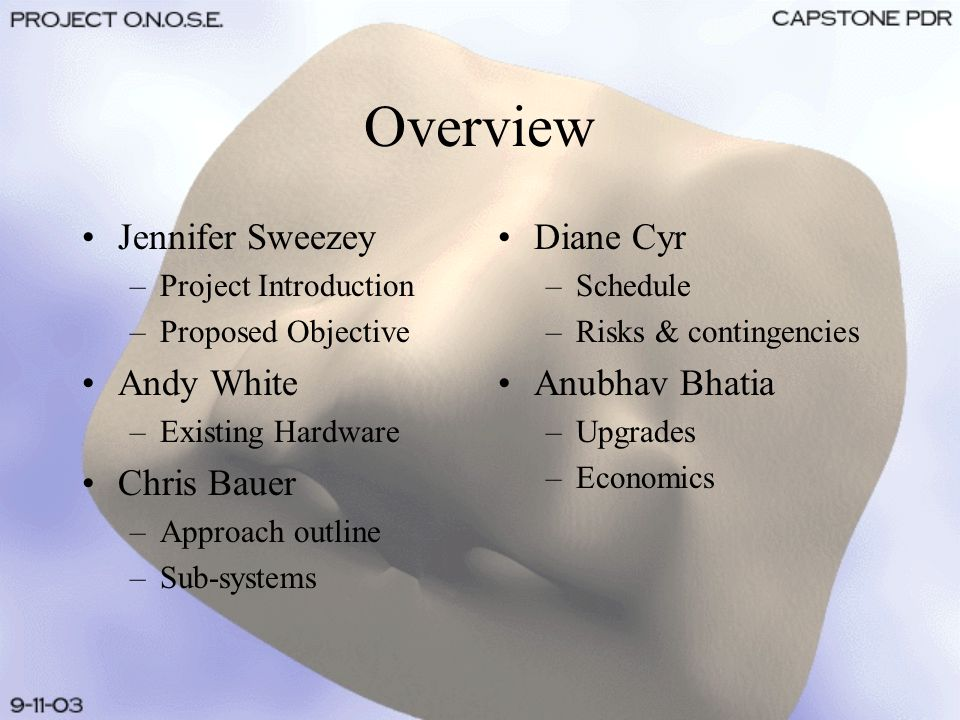 Overview Jennifer Sweezey –Project Introduction –Proposed Objective Andy White –Existing Hardware Chris Bauer –Approach outline –Sub-systems Diane Cyr –Schedule –Risks & contingencies Anubhav Bhatia –Upgrades –Economics