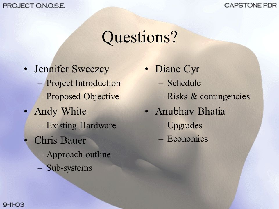 Questions? Jennifer Sweezey –Project Introduction –Proposed Objective Andy White –Existing Hardware Chris Bauer –Approach outline –Sub-systems Diane C