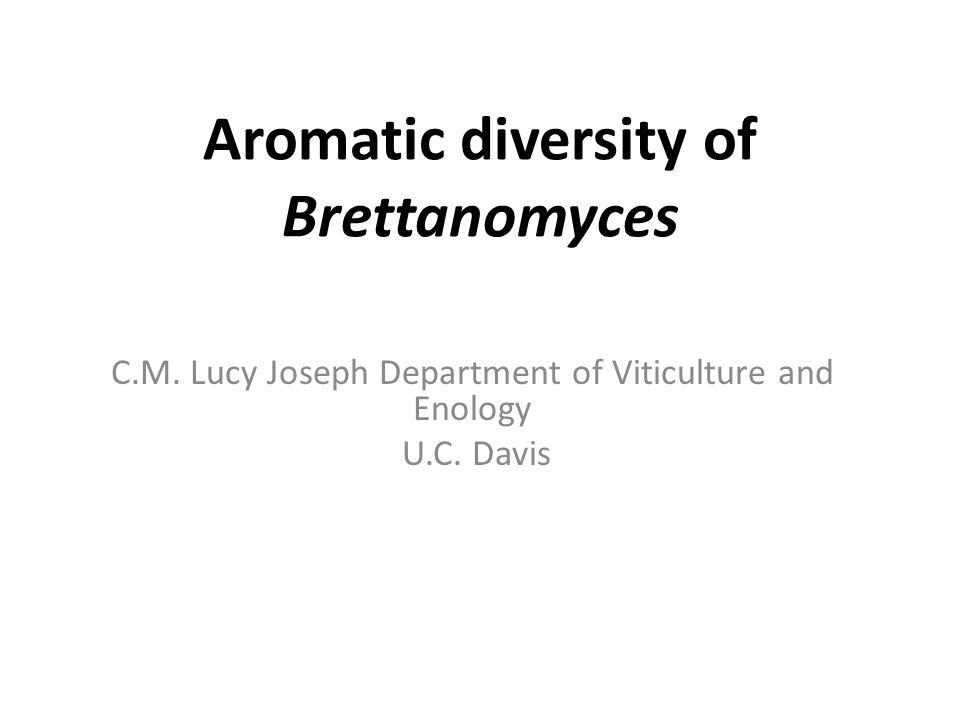 Aromatic diversity of Brettanomyces C.M. Lucy Joseph Department of Viticulture and Enology U.C.