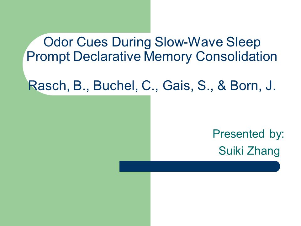 Odor Cues During Slow-Wave Sleep Prompt Declarative Memory Consolidation Rasch, B., Buchel, C., Gais, S., & Born, J.