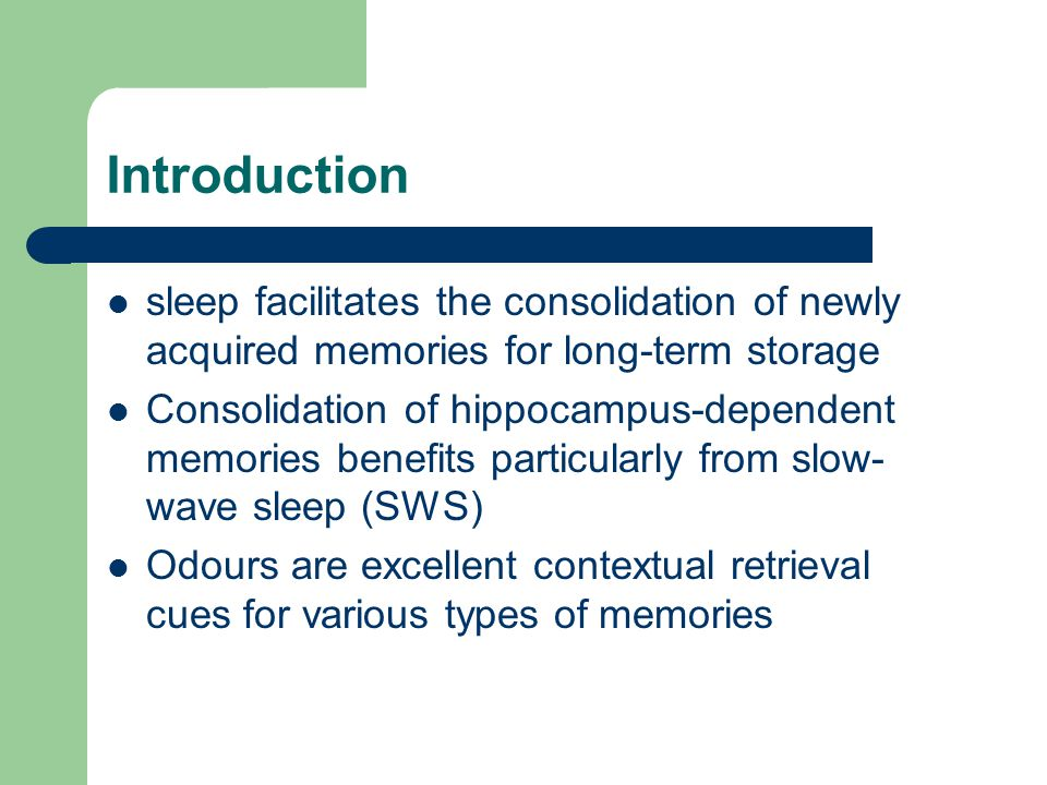 Introduction sleep facilitates the consolidation of newly acquired memories for long-term storage Consolidation of hippocampus-dependent memories benefits particularly from slow- wave sleep (SWS) Odours are excellent contextual retrieval cues for various types of memories