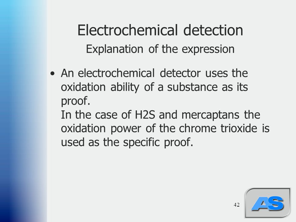 42 An electrochemical detector uses the oxidation ability of a substance as its proof. In the case of H2S and mercaptans the oxidation power of the ch