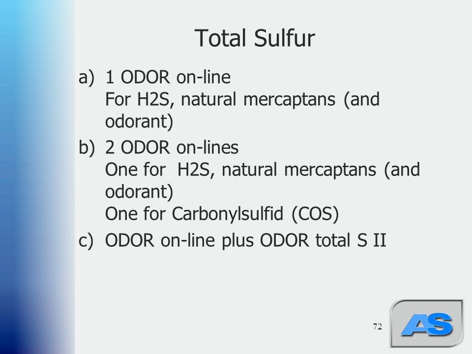 Total Sulfur a)1 ODOR on-line For H2S, natural mercaptans (and odorant) b)2 ODOR on-lines One for H2S, natural mercaptans (and odorant) One for Carbon