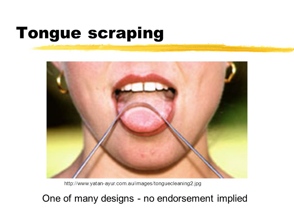 Tongue scraping http://www.yatan-ayur.com.au/images/tonguecleaning2.jpg One of many designs - no endorsement implied