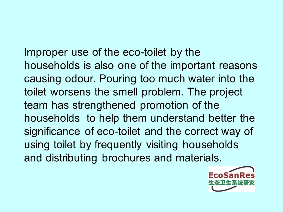 Improper use of the eco-toilet by the households is also one of the important reasons causing odour.