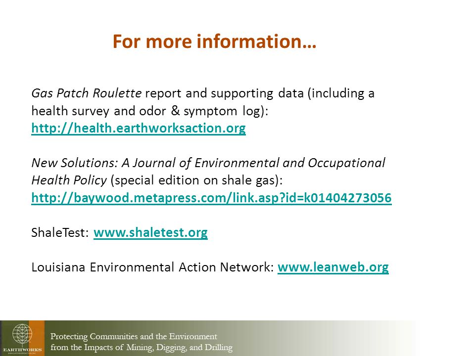 For more information… Gas Patch Roulette report and supporting data (including a health survey and odor & symptom log): http://health.earthworksaction.org New Solutions: A Journal of Environmental and Occupational Health Policy (special edition on shale gas): http://baywood.metapress.com/link.asp id=k01404273056 http://baywood.metapress.com/link.asp id=k01404273056 ShaleTest: www.shaletest.orgwww.shaletest.org Louisiana Environmental Action Network: www.leanweb.orgwww.leanweb.org