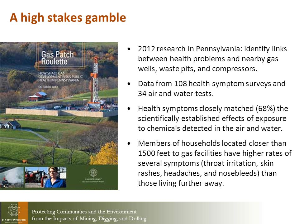 A high stakes gamble 2012 research in Pennsylvania: identify links between health problems and nearby gas wells, waste pits, and compressors.