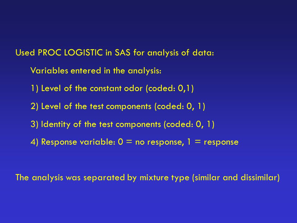 Used PROC LOGISTIC in SAS for analysis of data: Variables entered in the analysis: 1) Level of the constant odor (coded: 0,1) 2) Level of the test com