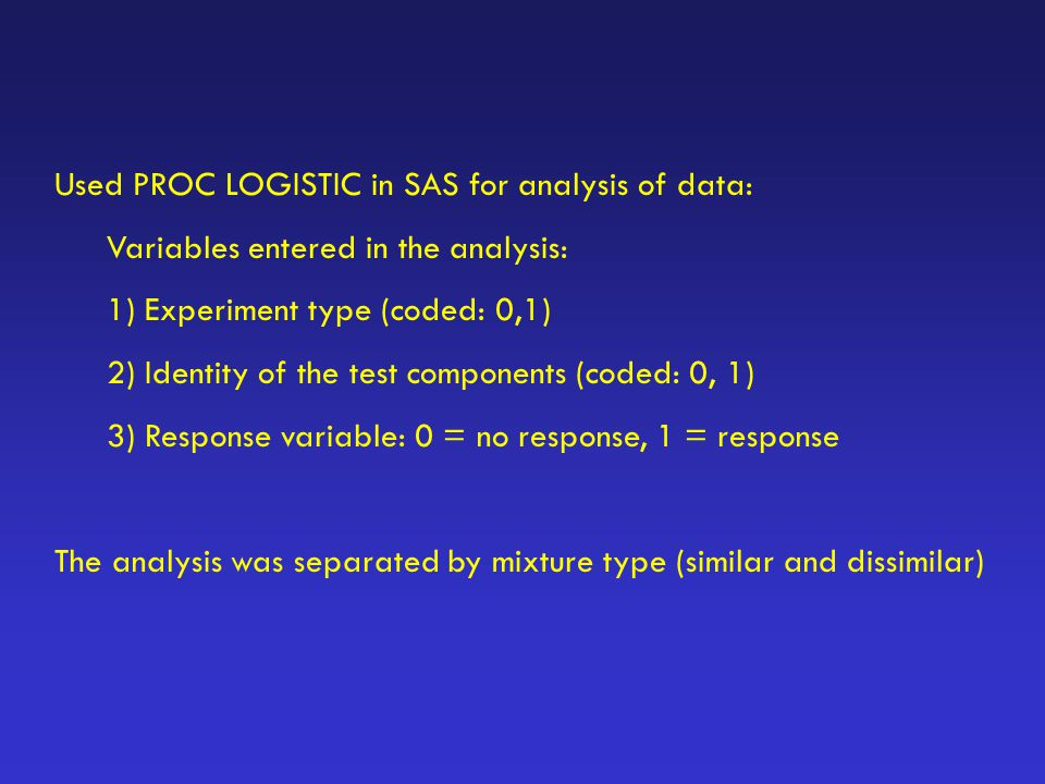 Used PROC LOGISTIC in SAS for analysis of data: Variables entered in the analysis: 1) Experiment type (coded: 0,1) 2) Identity of the test components