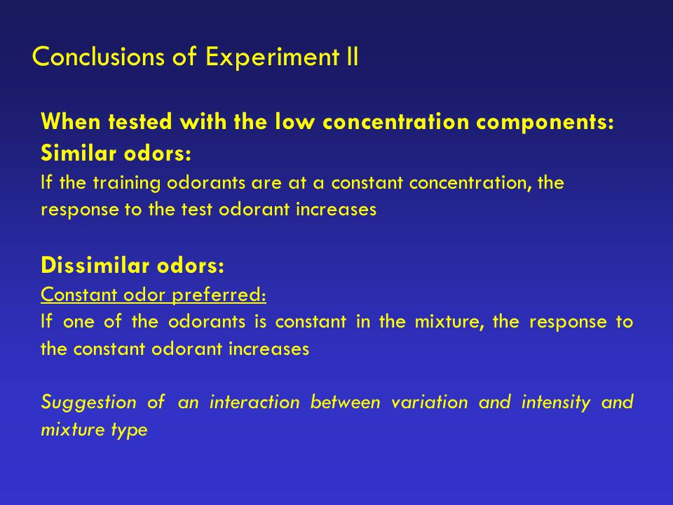 Conclusions of Experiment II When tested with the low concentration components: Similar odors: If the training odorants are at a constant concentratio