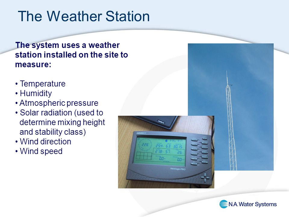 The system uses a weather station installed on the site to measure: Temperature Humidity Atmospheric pressure Solar radiation (used to determine mixing height and stability class) Wind direction Wind speed The Weather Station