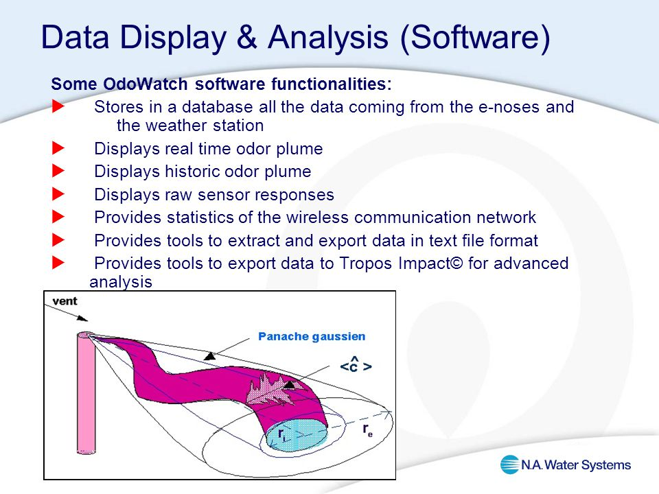 Data Display & Analysis (Software) Some OdoWatch software functionalities:  Stores in a database all the data coming from the e-noses and the weather station  Displays real time odor plume  Displays historic odor plume  Displays raw sensor responses  Provides statistics of the wireless communication network  Provides tools to extract and export data in text file format  Provides tools to export data to Tropos Impact© for advanced analysis