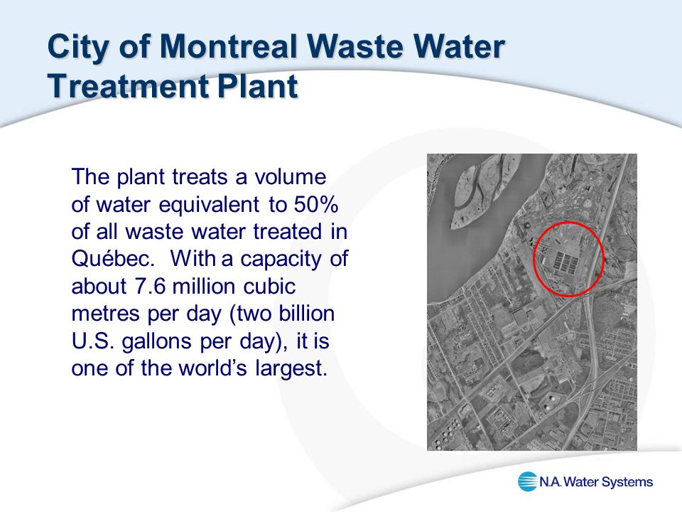 City of Montreal Waste Water Treatment Plant The plant treats a volume of water equivalent to 50% of all waste water treated in Québec.