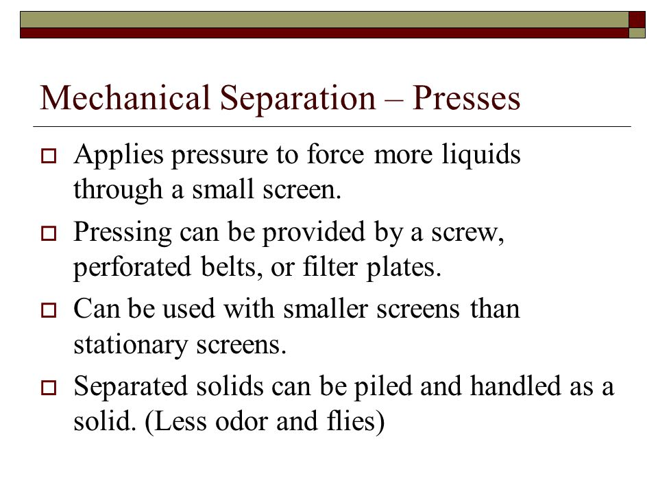 Mechanical Separation – Presses  Applies pressure to force more liquids through a small screen.  Pressing can be provided by a screw, perforated bel
