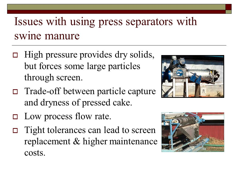 Issues with using press separators with swine manure  High pressure provides dry solids, but forces some large particles through screen.  Trade-off