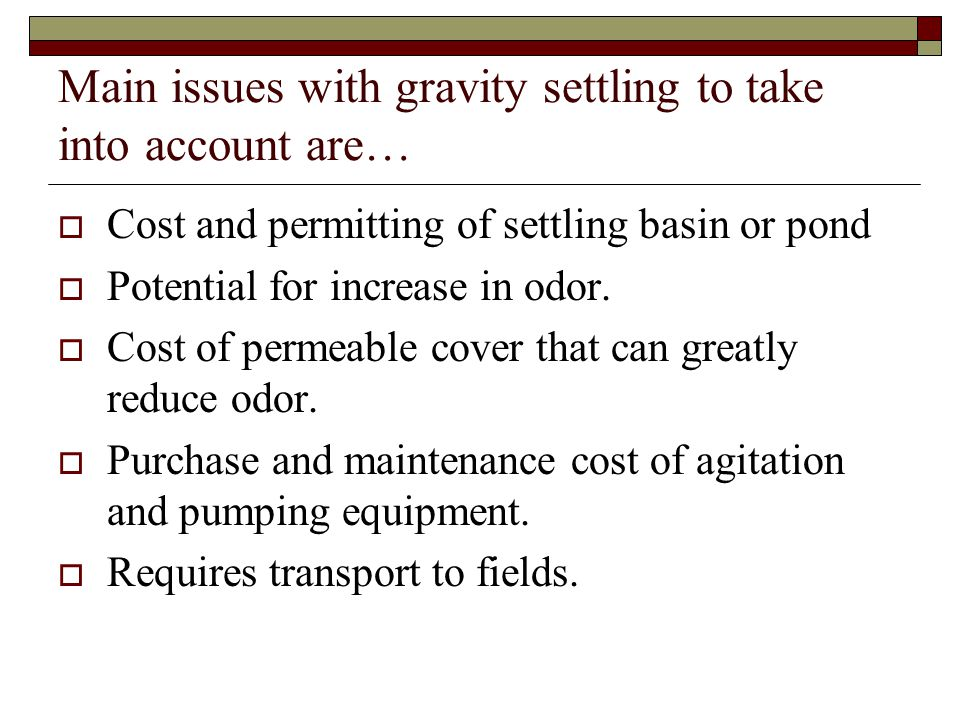 Main issues with gravity settling to take into account are…  Cost and permitting of settling basin or pond  Potential for increase in odor.  Cost o