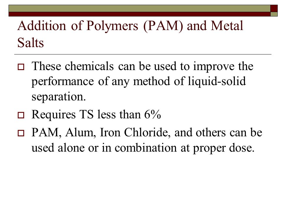 Addition of Polymers (PAM) and Metal Salts  These chemicals can be used to improve the performance of any method of liquid-solid separation.  Requir