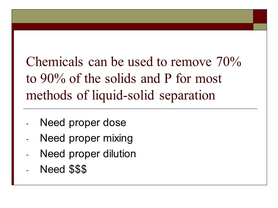 Chemicals can be used to remove 70% to 90% of the solids and P for most methods of liquid-solid separation - Need proper dose - Need proper mixing - N
