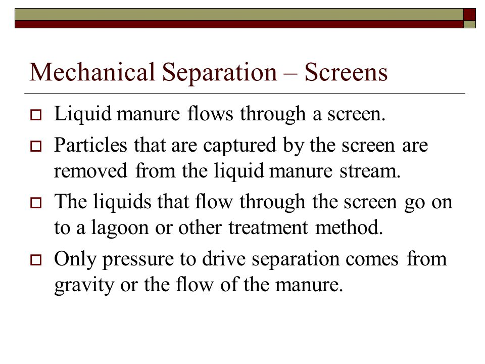 Mechanical Separation – Screens  Liquid manure flows through a screen.  Particles that are captured by the screen are removed from the liquid manure