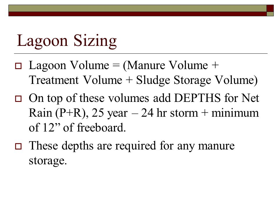 Lagoon Sizing  Lagoon Volume = (Manure Volume + Treatment Volume + Sludge Storage Volume)  On top of these volumes add DEPTHS for Net Rain (P+R), 25 year – 24 hr storm + minimum of 12 of freeboard.