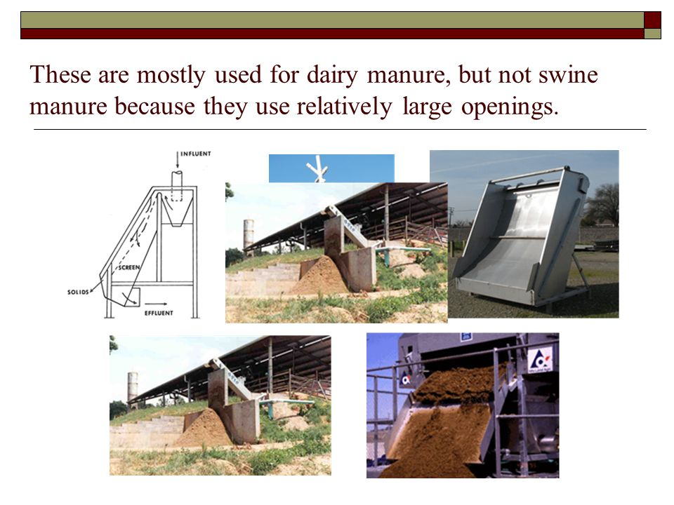These are mostly used for dairy manure, but not swine manure because they use relatively large openings.