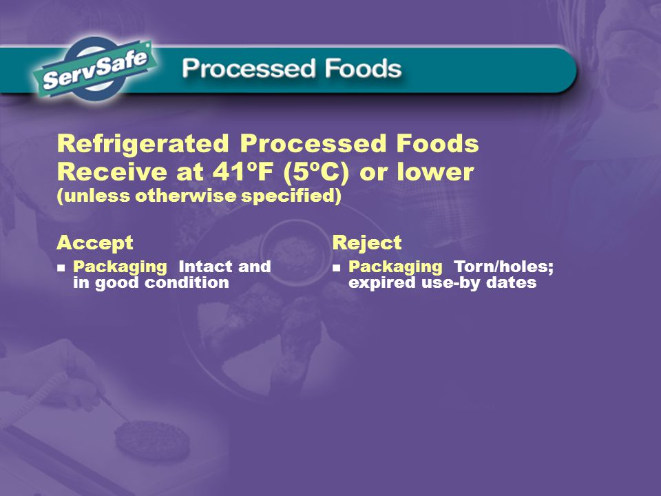 Accept Packaging Intact and in good condition Reject Packaging Torn/holes; expired use-by dates Refrigerated Processed Foods Receive at 41ºF (5ºC) or lower (unless otherwise specified)