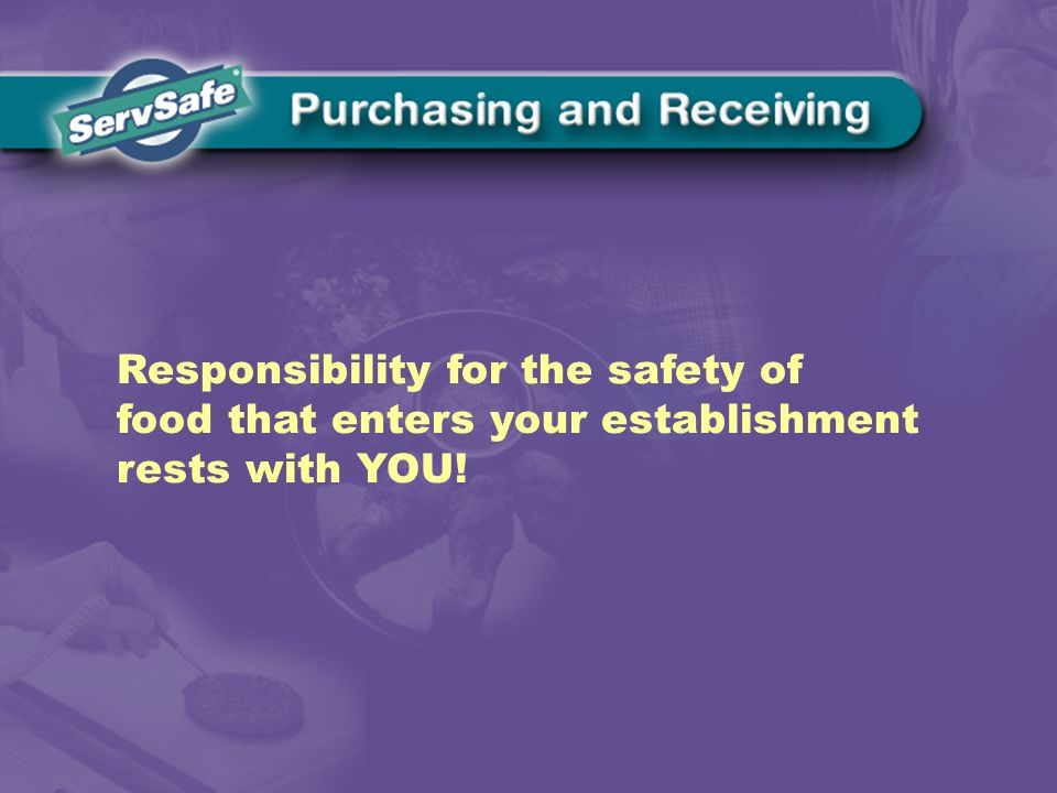 Responsibility for the safety of food that enters your establishment rests with YOU!