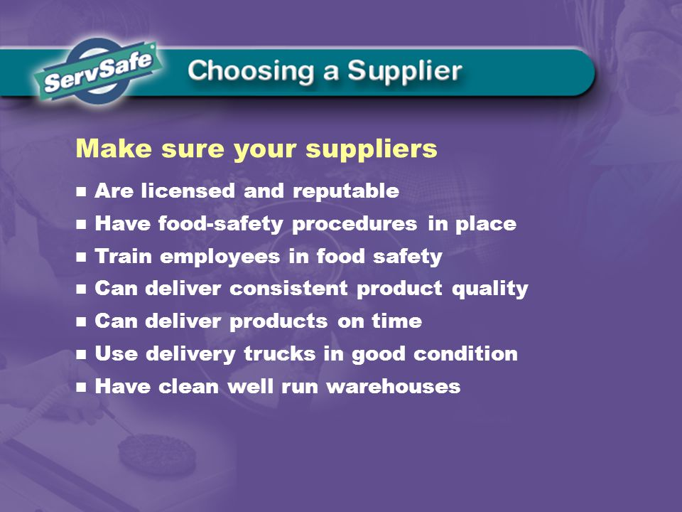 Are licensed and reputable Have food-safety procedures in place Train employees in food safety Can deliver consistent product quality Can deliver products on time Use delivery trucks in good condition Have clean well run warehouses Make sure your suppliers