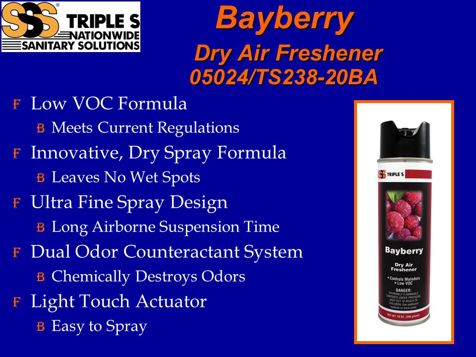 Bayberry Dry Air Freshener 05024/TS238-20BA F Low VOC Formula B Meets Current Regulations F Innovative, Dry Spray Formula B Leaves No Wet Spots F Ultra Fine Spray Design B Long Airborne Suspension Time F Dual Odor Counteractant System B Chemically Destroys Odors F Light Touch Actuator B Easy to Spray