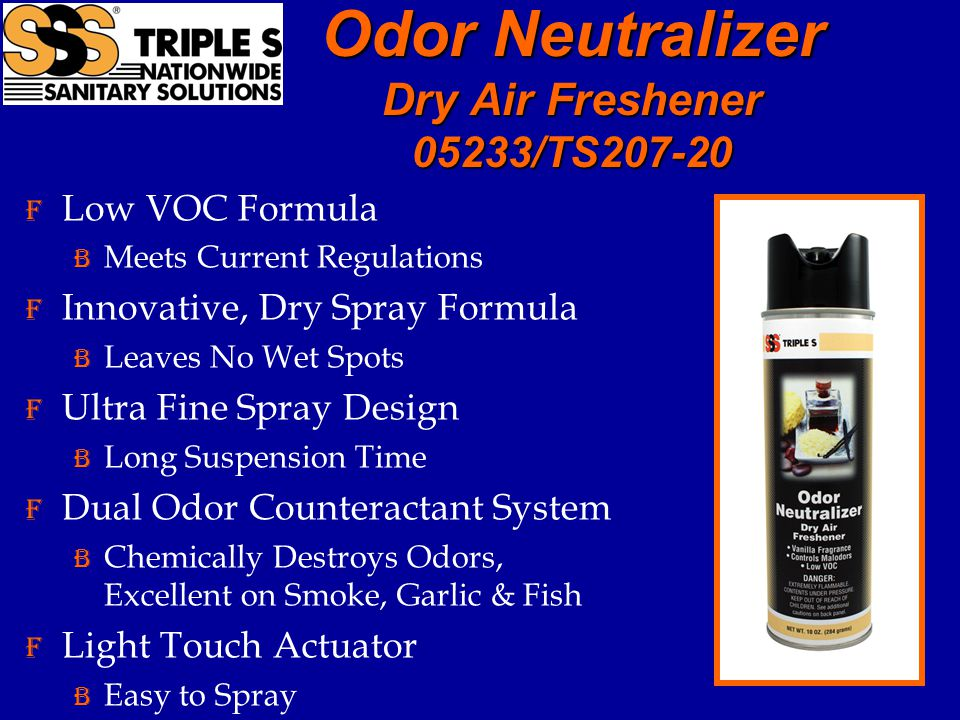 Odor Neutralizer Dry Air Freshener 05233/TS207-20 F Low VOC Formula B Meets Current Regulations F Innovative, Dry Spray Formula B Leaves No Wet Spots F Ultra Fine Spray Design B Long Suspension Time F Dual Odor Counteractant System B Chemically Destroys Odors, Excellent on Smoke, Garlic & Fish F Light Touch Actuator B Easy to Spray