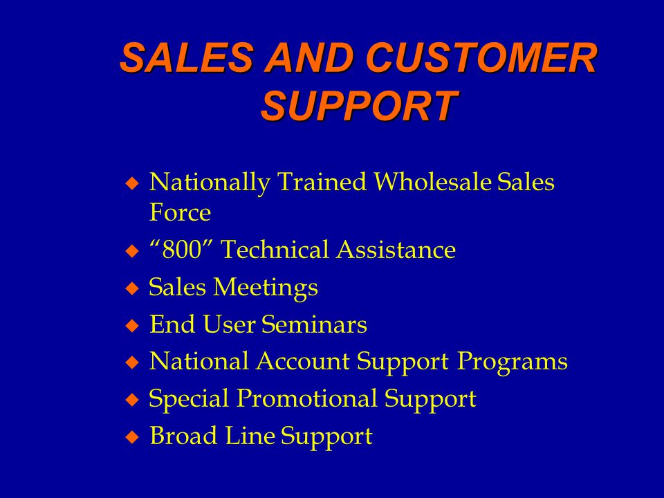 SALES AND CUSTOMER SUPPORT u Nationally Trained Wholesale Sales Force u 800 Technical Assistance u Sales Meetings u End User Seminars u National Account Support Programs u Special Promotional Support u Broad Line Support