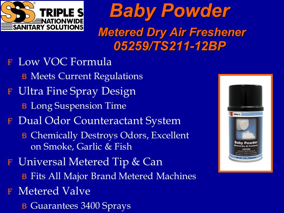 F Low VOC Formula B Meets Current Regulations F Ultra Fine Spray Design B Long Suspension Time F Dual Odor Counteractant System B Chemically Destroys Odors, Excellent on Smoke, Garlic & Fish F Universal Metered Tip & Can B Fits All Major Brand Metered Machines F Metered Valve B Guarantees 3400 Sprays Baby Powder Metered Dry Air Freshener 05259/TS211-12BP