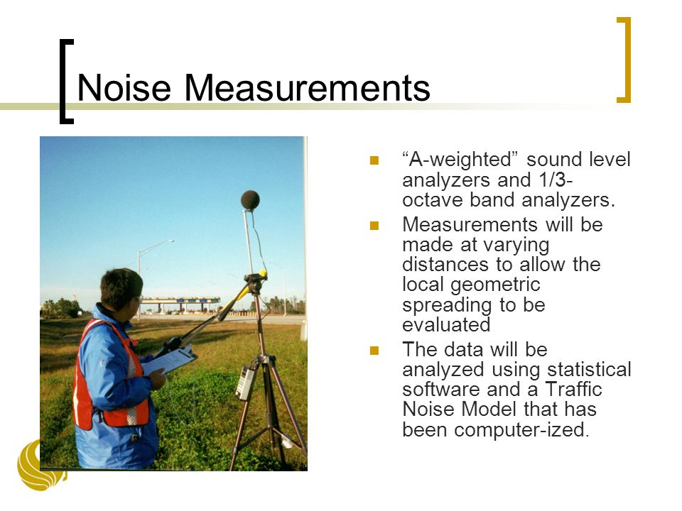 Noise Measurements A-weighted sound level analyzers and 1/3- octave band analyzers.