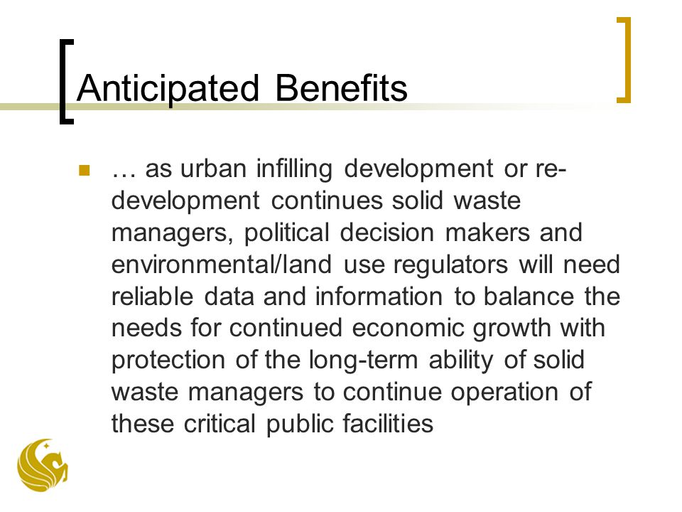 Anticipated Benefits … as urban infilling development or re- development continues solid waste managers, political decision makers and environmental/land use regulators will need reliable data and information to balance the needs for continued economic growth with protection of the long-term ability of solid waste managers to continue operation of these critical public facilities