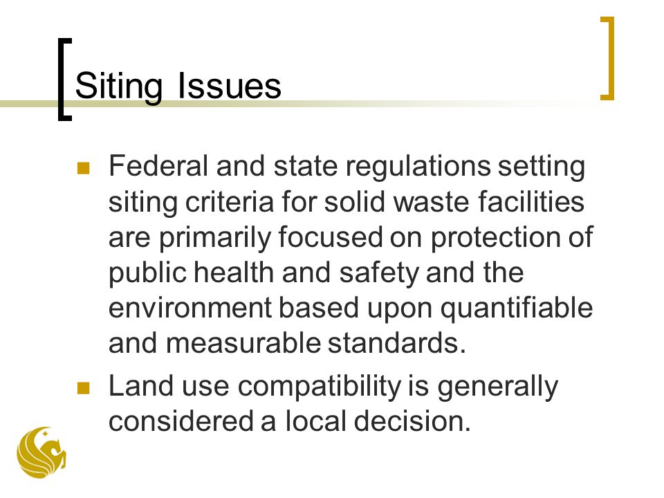 Siting Issues Federal and state regulations setting siting criteria for solid waste facilities are primarily focused on protection of public health and safety and the environment based upon quantifiable and measurable standards.