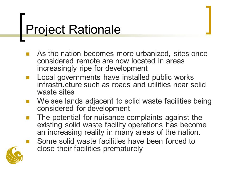 Project Rationale As the nation becomes more urbanized, sites once considered remote are now located in areas increasingly ripe for development Local governments have installed public works infrastructure such as roads and utilities near solid waste sites We see lands adjacent to solid waste facilities being considered for development The potential for nuisance complaints against the existing solid waste facility operations has become an increasing reality in many areas of the nation.