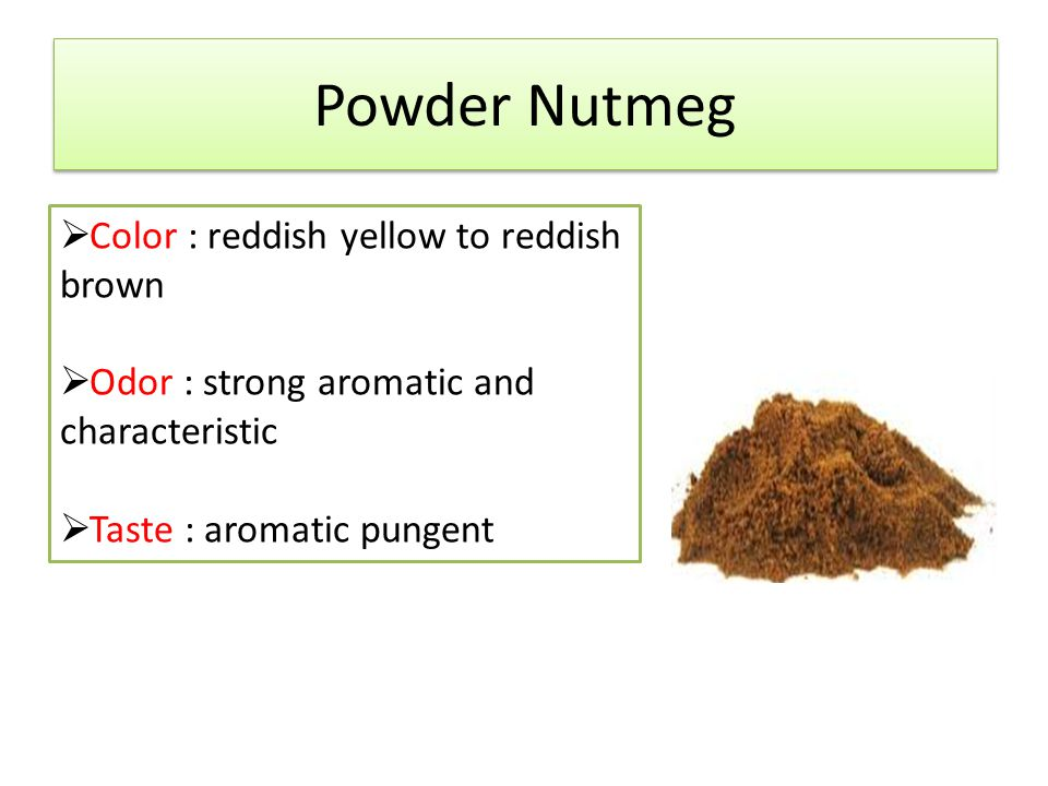 Powder Nutmeg  Color : reddish yellow to reddish brown  Odor : strong aromatic and characteristic  Taste : aromatic pungent