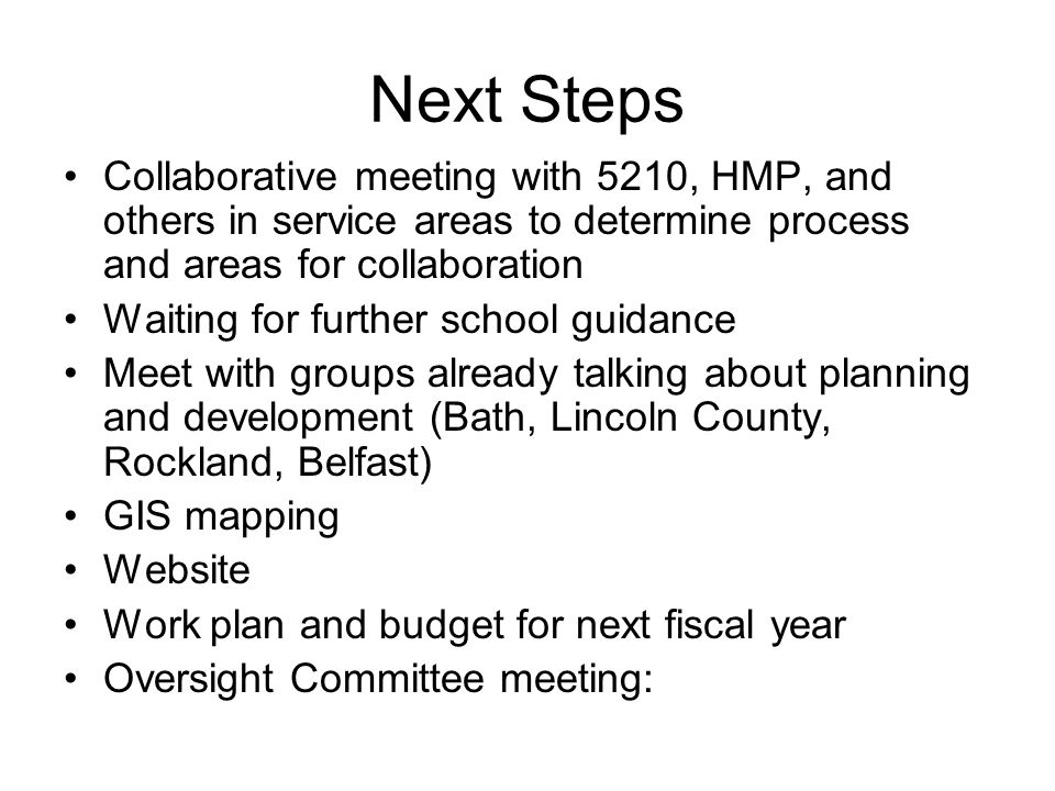Next Steps Collaborative meeting with 5210, HMP, and others in service areas to determine process and areas for collaboration Waiting for further school guidance Meet with groups already talking about planning and development (Bath, Lincoln County, Rockland, Belfast) GIS mapping Website Work plan and budget for next fiscal year Oversight Committee meeting: